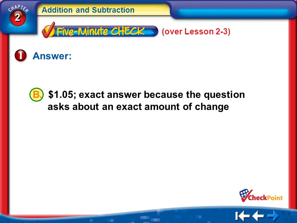 2 2 Addition and Subtraction 5Min 4-1 (over Lesson 2-3) Answer: B. $1.05; exact answer because the question asks about an exact amount of change