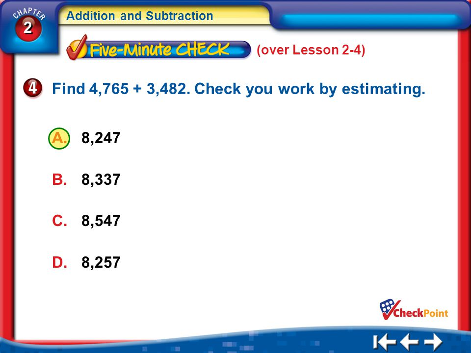 2 2 Addition and Subtraction 5Min 5-4 (over Lesson 2-4) A.8,247 B.8,337 C.8,547 D.8,257 Find 4,765 + 3,482. Check you work by estimating.