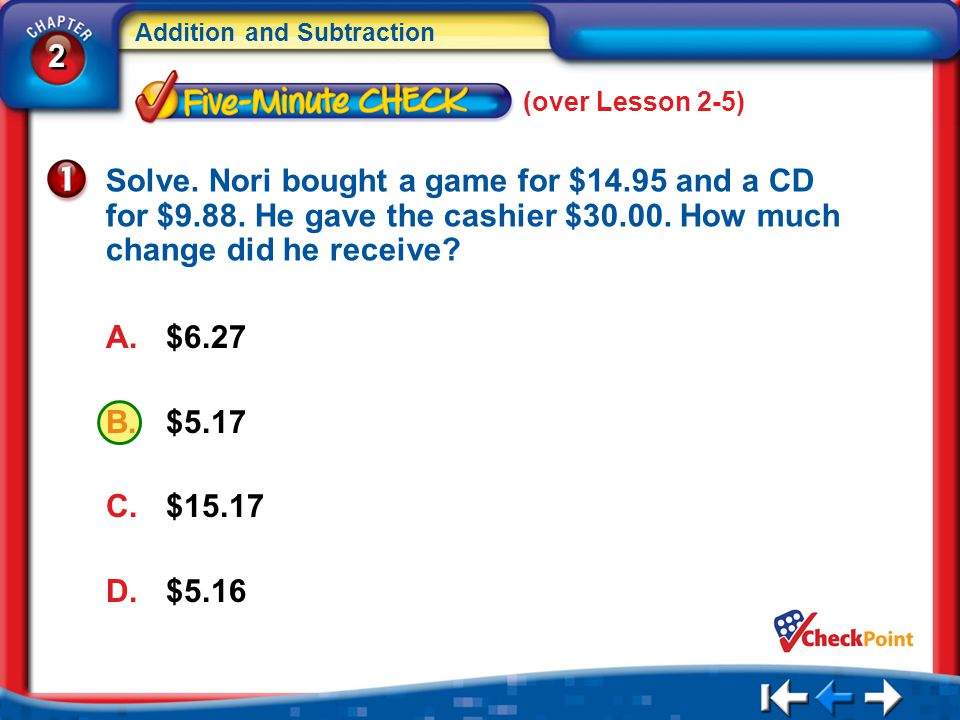 2 2 Addition and Subtraction A.$6.27 B.$5.17 C.$15.17 D.$5.16 5Min 6-1 (over Lesson 2-5) Solve.
