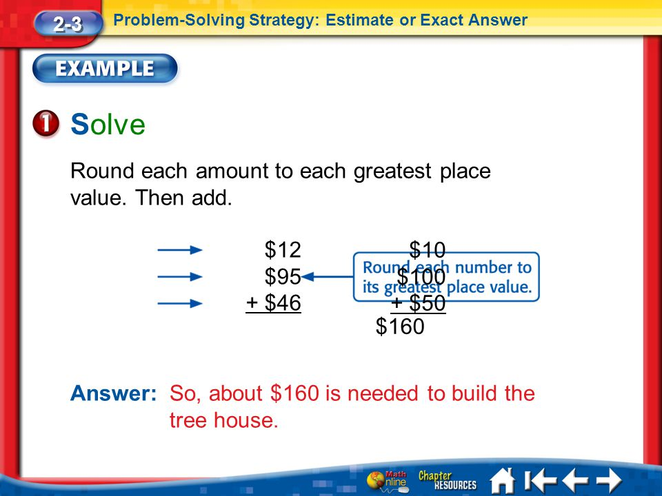 Lesson 3 Ex1 Solve Round each amount to each greatest place value. Then add. Answer: So, about $160 is needed to build the tree house. 2-3 Problem-Sol