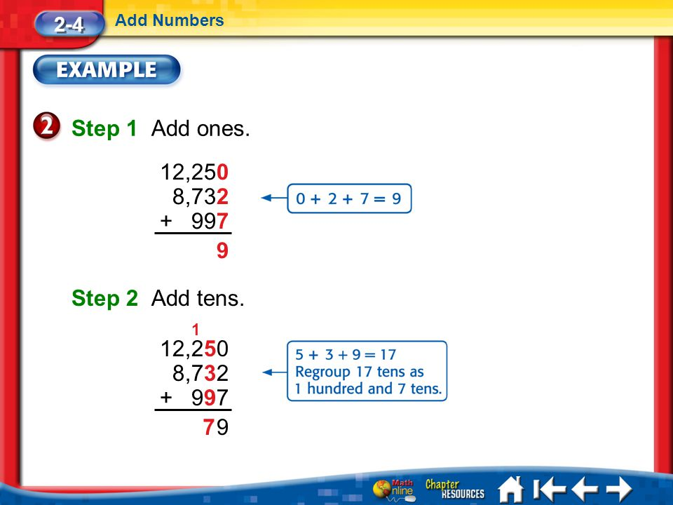 9 Lesson 4 Ex2 Step 1 Add ones. 2-4 Add Numbers Step 2 Add tens. 12,250 8,732 + 997 9 12,250 8,732 + 997 7 1