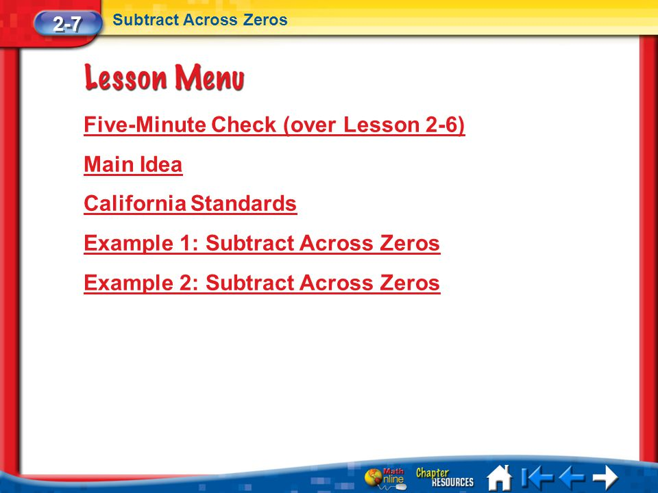 Lesson 7 Menu Five-Minute Check (over Lesson 2-6) Main Idea California Standards Example 1: Subtract Across Zeros Example 2: Subtract Across Zeros 2-7