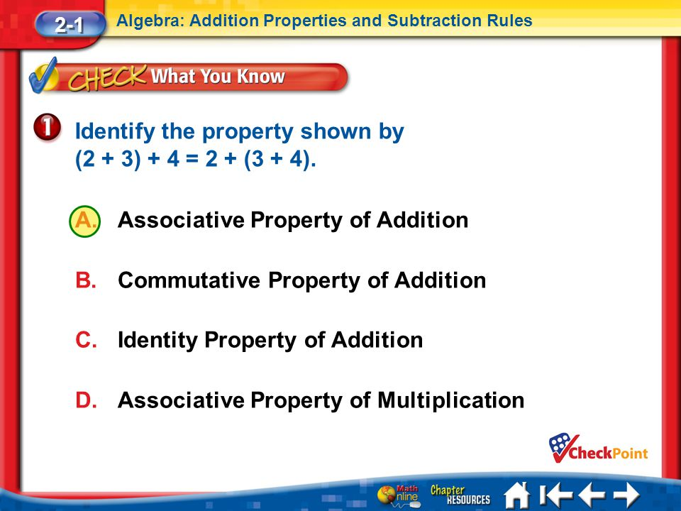 Lesson 1 CYP1 2-1 Algebra: Addition Properties and Subtraction Rules A.Associative Property of Addition B.Commutative Property of Addition C.Identity Property of Addition D.Associative Property of Multiplication Identify the property shown by (2 + 3) + 4 = 2 + (3 + 4).