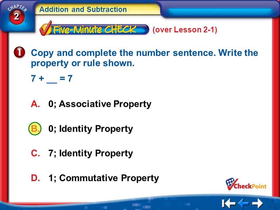 2 2 Addition and Subtraction 5Min 2-1 (over Lesson 2-1) A.0; Associative Property B.0; Identity Property C.7; Identity Property D.1; Commutative Property Copy and complete the number sentence.