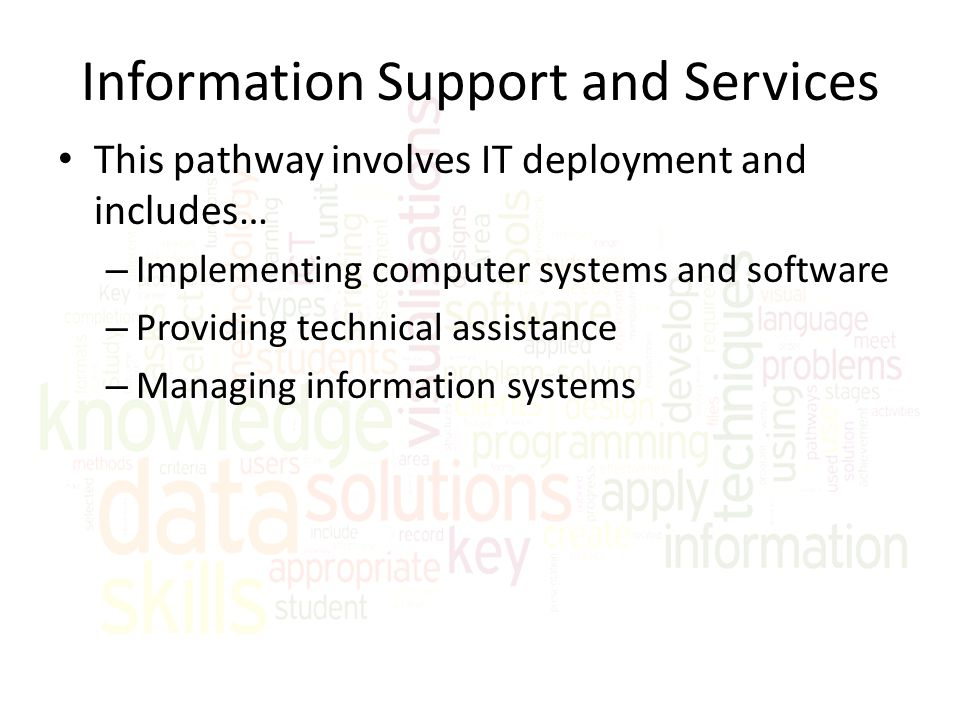 Information Support and Services This pathway involves IT deployment and includes… – Implementing computer systems and software – Providing technical