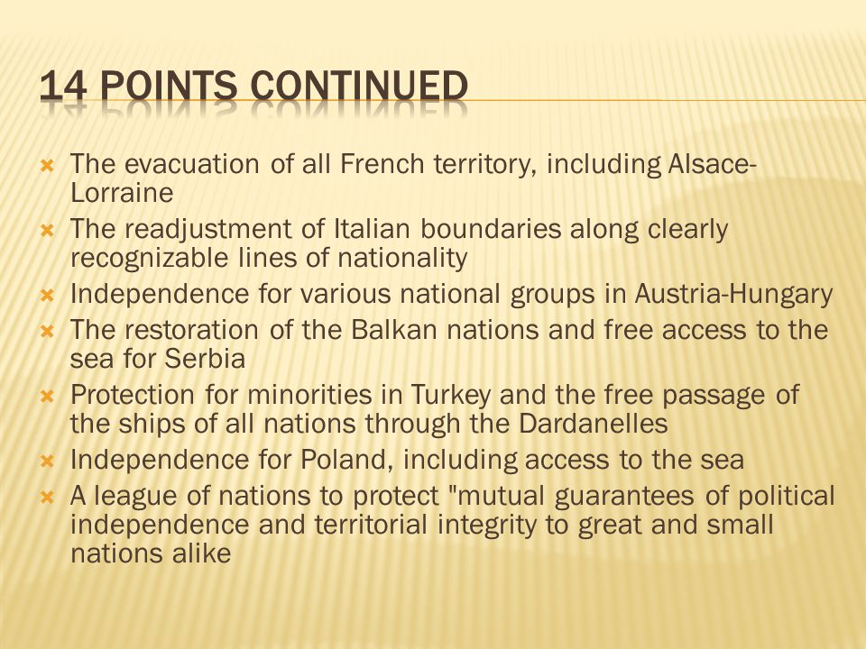 The evacuation of all French territory, including Alsace- Lorraine  The readjustment of Italian boundaries along clearly recognizable lines of nationality  Independence for various national groups in Austria-Hungary  The restoration of the Balkan nations and free access to the sea for Serbia  Protection for minorities in Turkey and the free passage of the ships of all nations through the Dardanelles  Independence for Poland, including access to the sea  A league of nations to protect mutual guarantees of political independence and territorial integrity to great and small nations alike