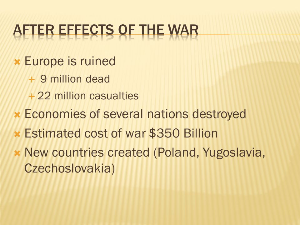  Europe is ruined  9 million dead  22 million casualties  Economies of several nations destroyed  Estimated cost of war $350 Billion  New countries created (Poland, Yugoslavia, Czechoslovakia)