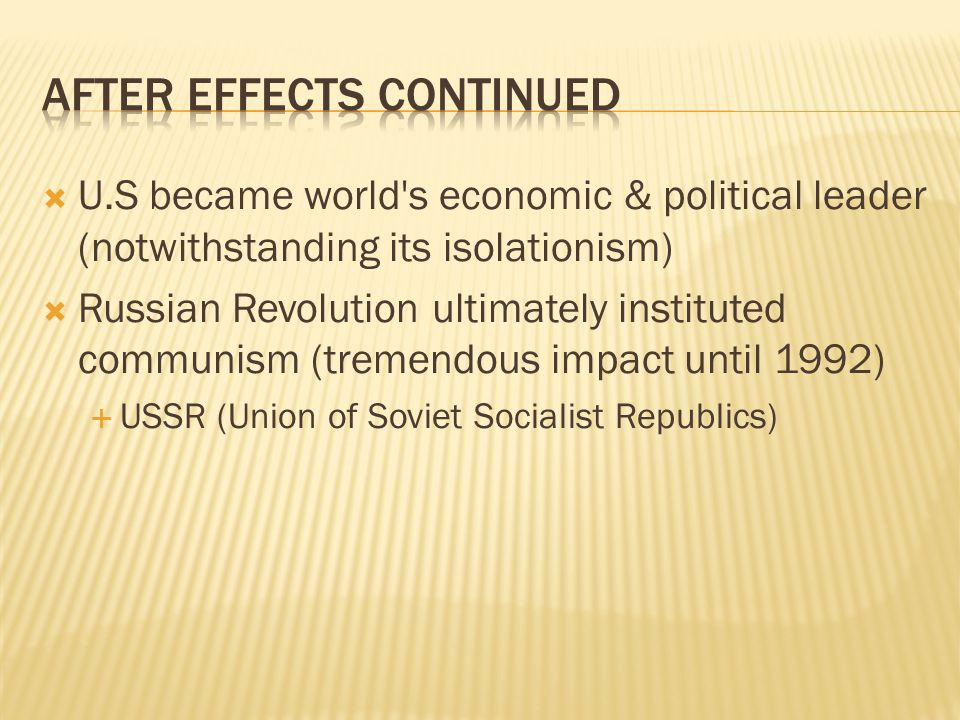  U.S became world s economic & political leader (notwithstanding its isolationism)  Russian Revolution ultimately instituted communism (tremendous impact until 1992)  USSR (Union of Soviet Socialist Republics)