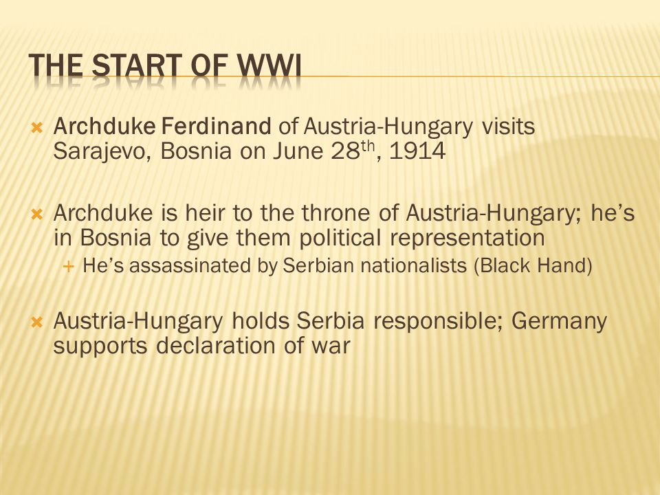  Archduke Ferdinand of Austria-Hungary visits Sarajevo, Bosnia on June 28 th, 1914  Archduke is heir to the throne of Austria-Hungary; he's in Bosnia to give them political representation  He's assassinated by Serbian nationalists (Black Hand)  Austria-Hungary holds Serbia responsible; Germany supports declaration of war