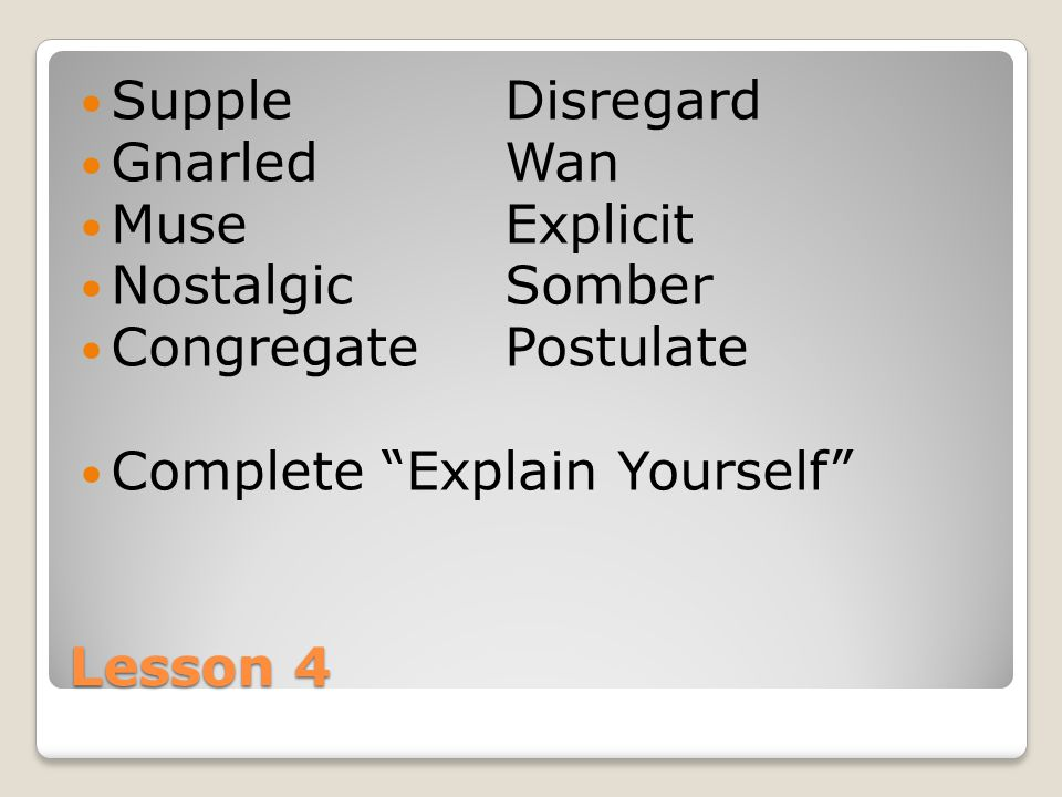 Lesson 4 SuppleDisregard GnarledWan MuseExplicit NostalgicSomber CongregatePostulate Complete Explain Yourself
