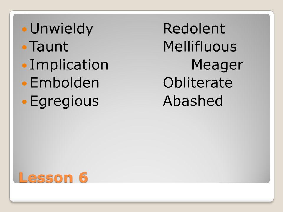 Lesson 6 UnwieldyRedolent TauntMellifluous ImplicationMeager EmboldenObliterate EgregiousAbashed