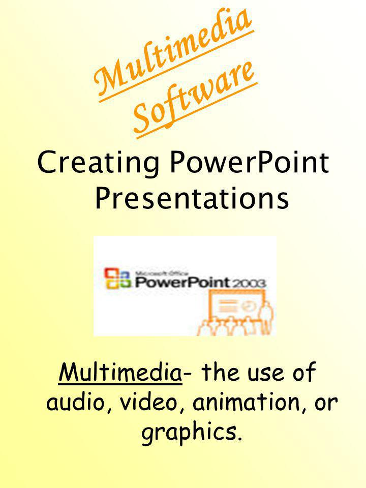 Multimedia Software Creating PowerPoint Presentations Multimedia- the use of audio, video, animation, or graphics.