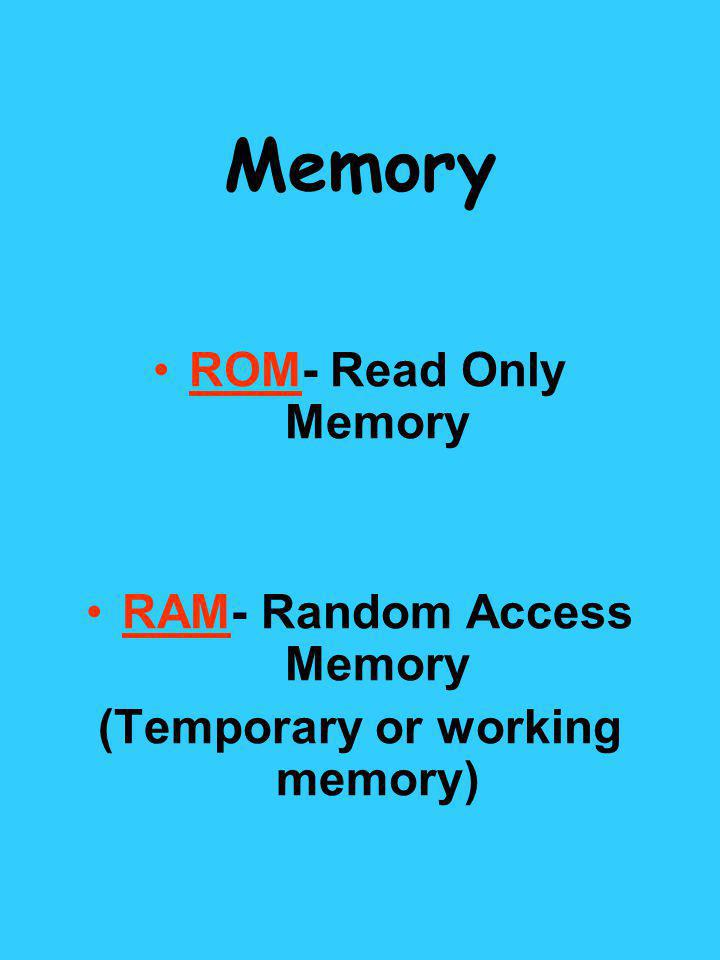 Memory ROM- Read Only Memory RAM- Random Access Memory (Temporary or working memory)
