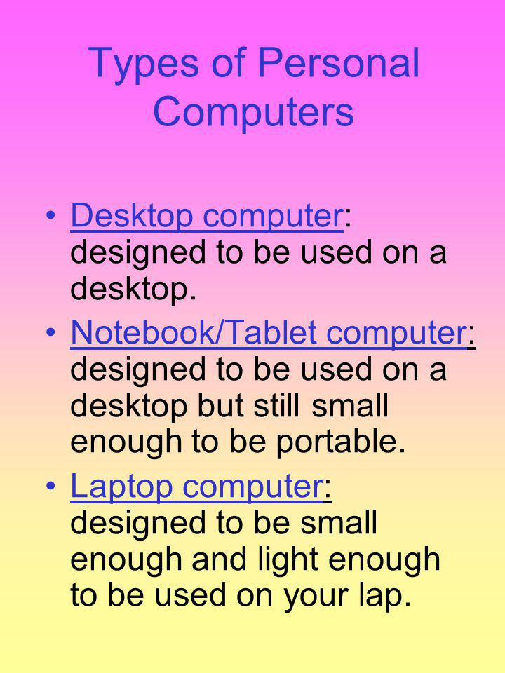 Types of Personal Computers Desktop computer: designed to be used on a desktop.