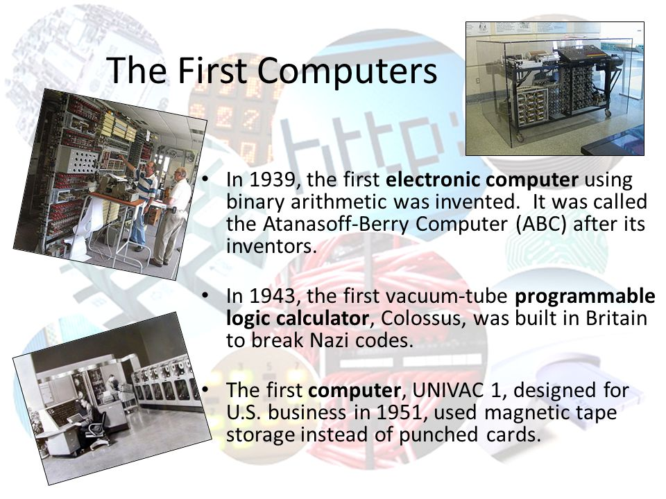 The First Computers In 1939, the first electronic computer using binary arithmetic was invented.