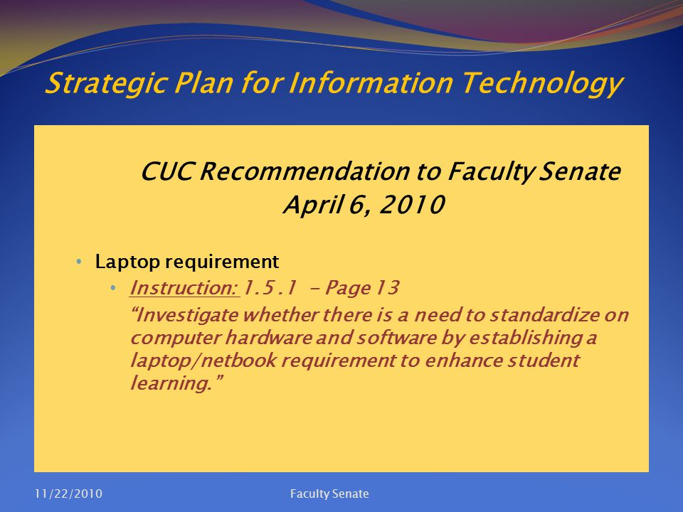Strategic Plan for Information Technology CUC Recommendation to Faculty Senate April 6, 2010 Laptop requirement Instruction: 1.5.1 - Page 13 Investigate whether there is a need to standardize on computer hardware and software by establishing a laptop/netbook requirement to enhance student learning. 11/22/2010Faculty Senate