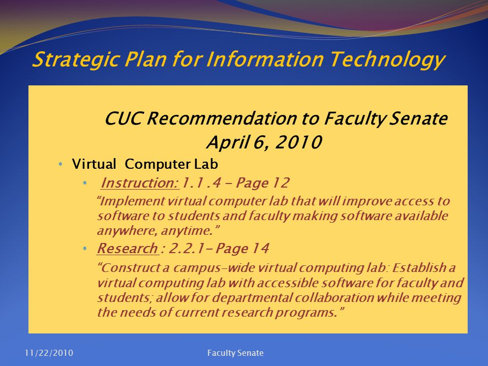 Strategic Plan for Information Technology CUC Recommendation to Faculty Senate April 6, 2010 Virtual Computer Lab Instruction: 1.1.4 - Page 12 Implement virtual computer lab that will improve access to software to students and faculty making software available anywhere, anytime. Research : 2.2.1- Page 14 Construct a campus-wide virtual computing lab: Establish a virtual computing lab with accessible software for faculty and students; allow for departmental collaboration while meeting the needs of current research programs. 11/22/2010Faculty Senate