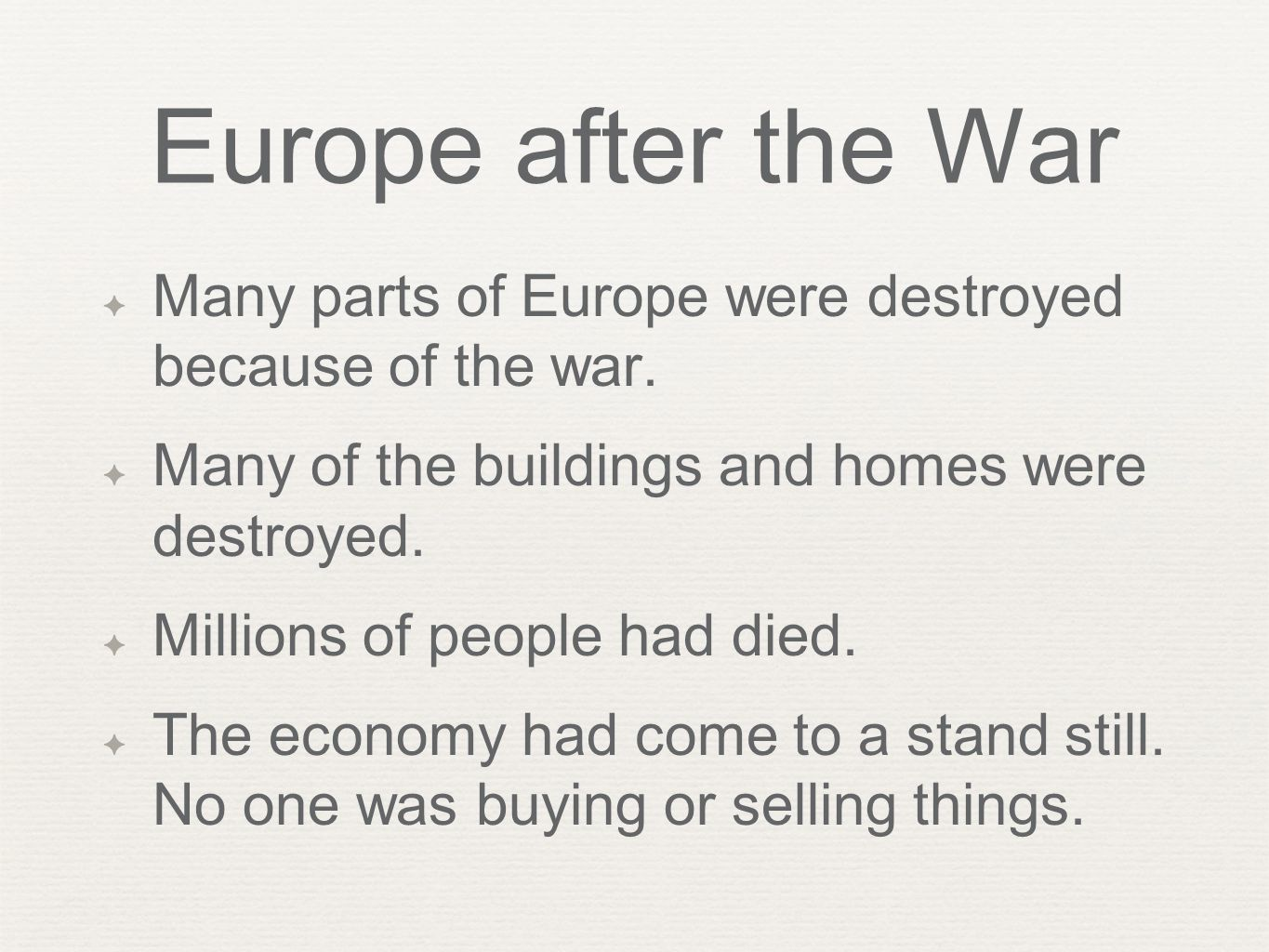 Europe after the War ✦ Many parts of Europe were destroyed because of the war. ✦ Many of the buildings and homes were destroyed. ✦ Millions of people