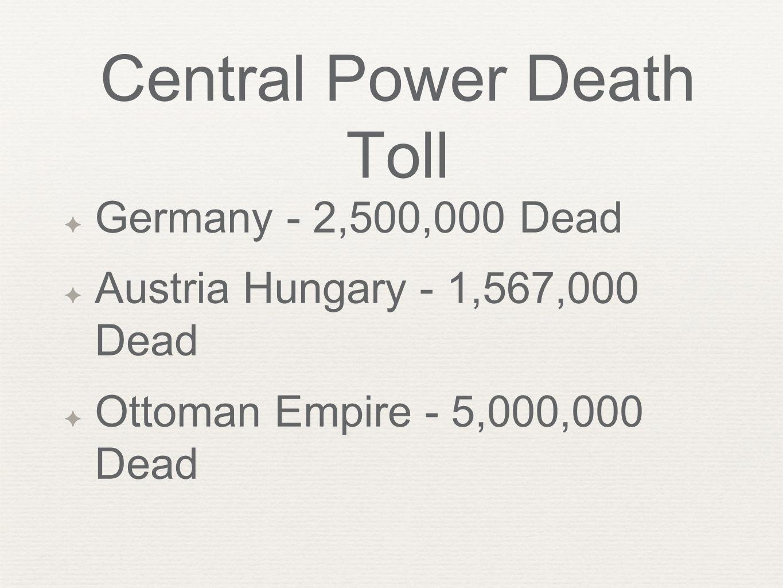 Central Power Death Toll ✦ Germany - 2,500,000 Dead ✦ Austria Hungary - 1,567,000 Dead ✦ Ottoman Empire - 5,000,000 Dead