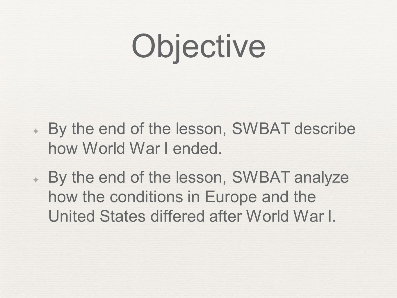 Objective ✦ By the end of the lesson, SWBAT describe how World War I ended. ✦ By the end of the lesson, SWBAT analyze how the conditions in Europe and