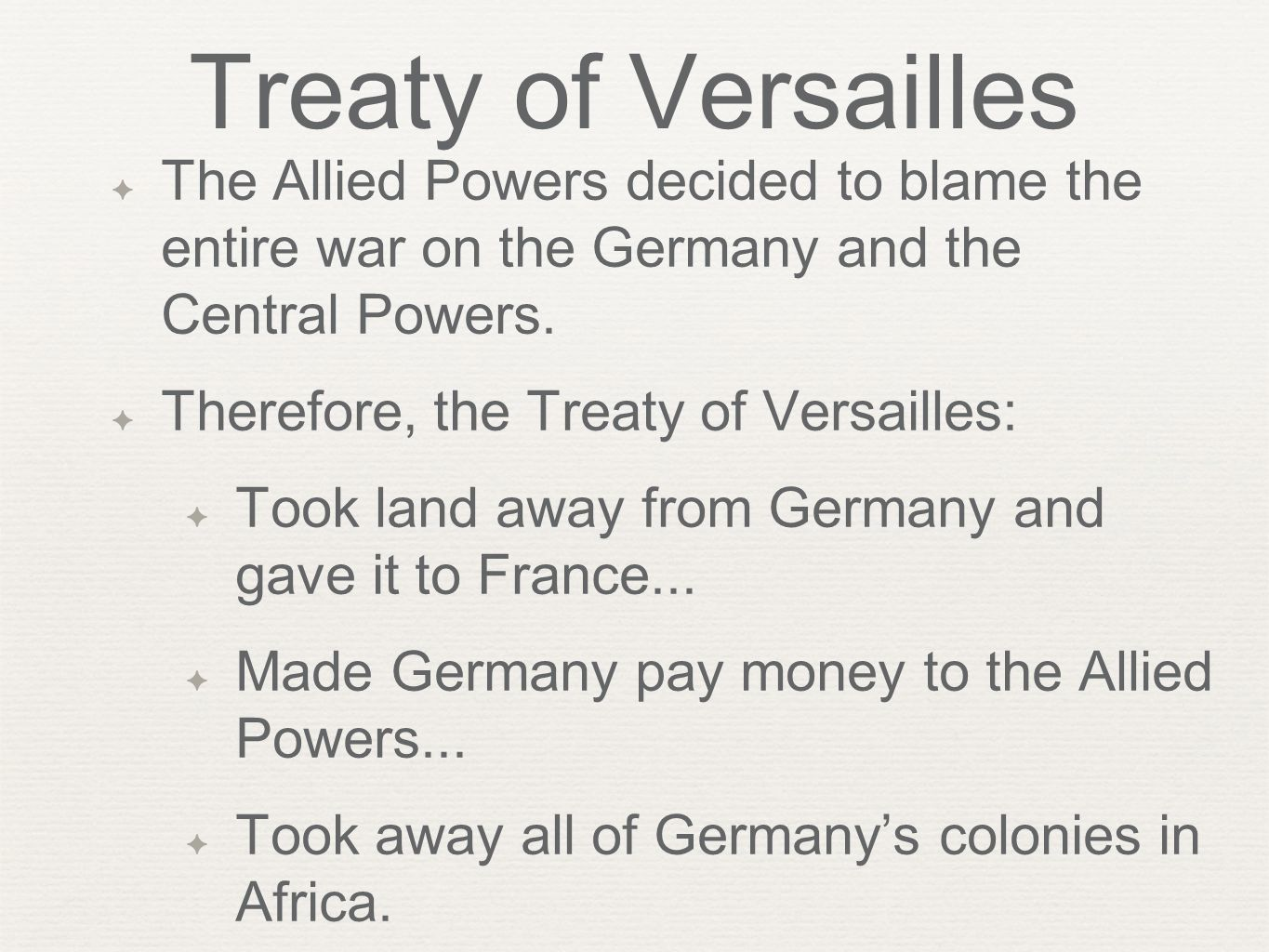 Treaty of Versailles ✦ The Allied Powers decided to blame the entire war on the Germany and the Central Powers. ✦ Therefore, the Treaty of Versailles: