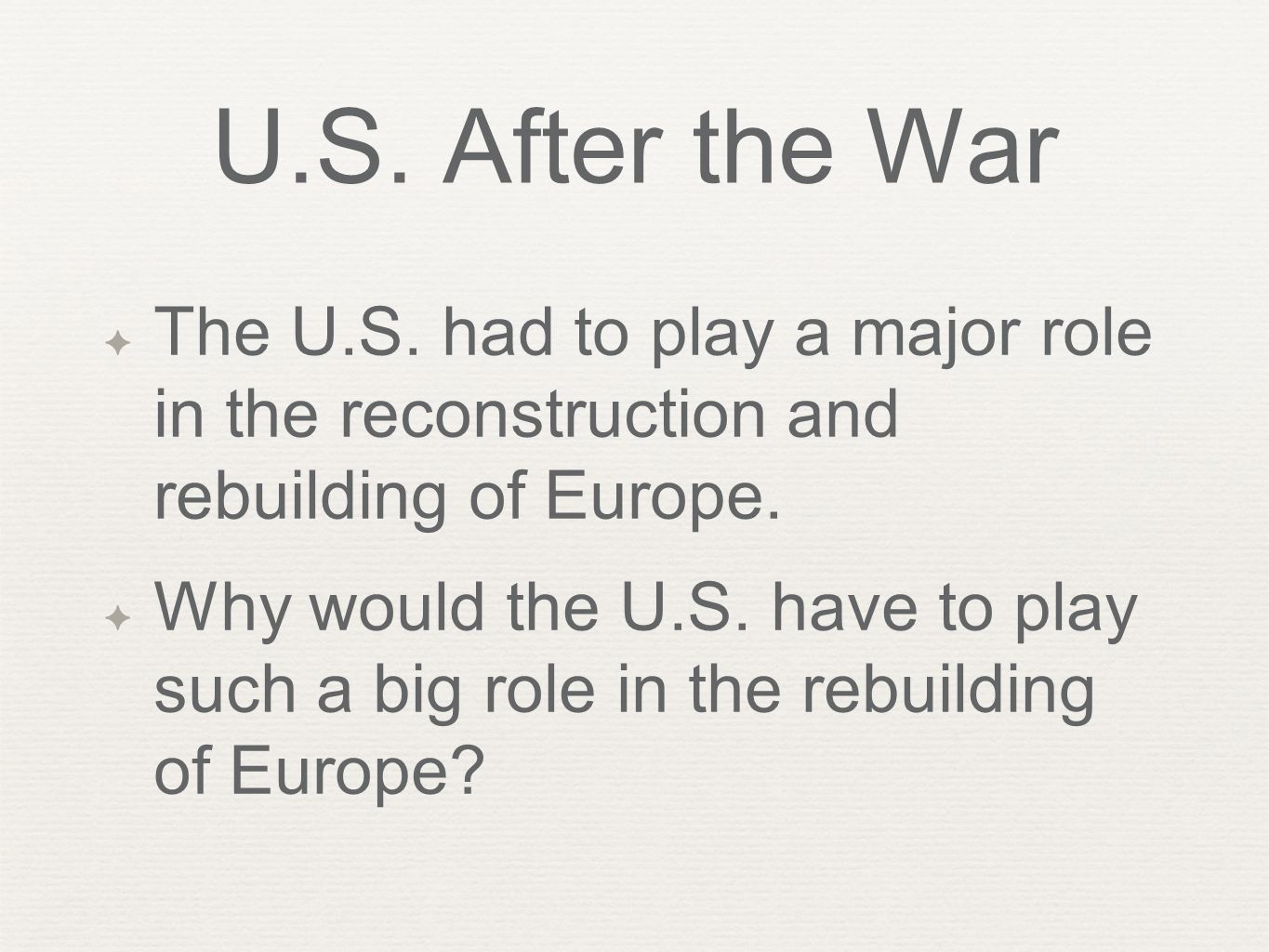 U.S. After the War ✦ The U.S. had to play a major role in the reconstruction and rebuilding of Europe. ✦ Why would the U.S. have to play such a big ro
