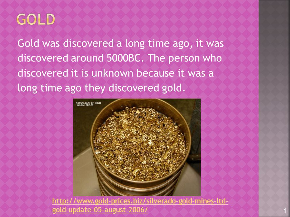 Gold was discovered a long time ago, it was discovered around 5000BC.