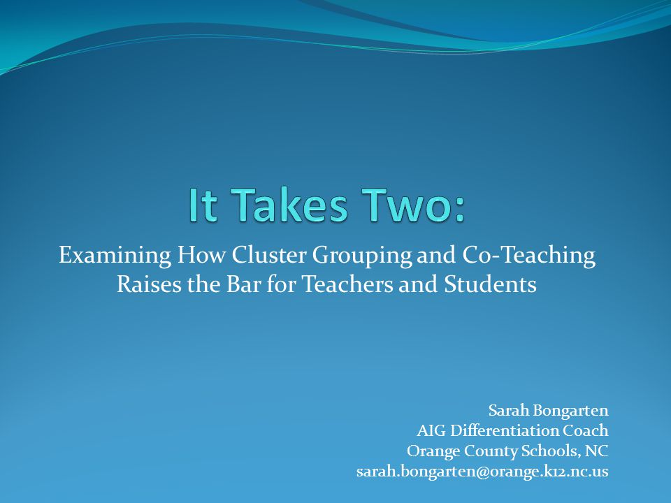 Examining How Cluster Grouping and Co-Teaching Raises the Bar for Teachers and Students Sarah Bongarten AIG Differentiation Coach Orange County School