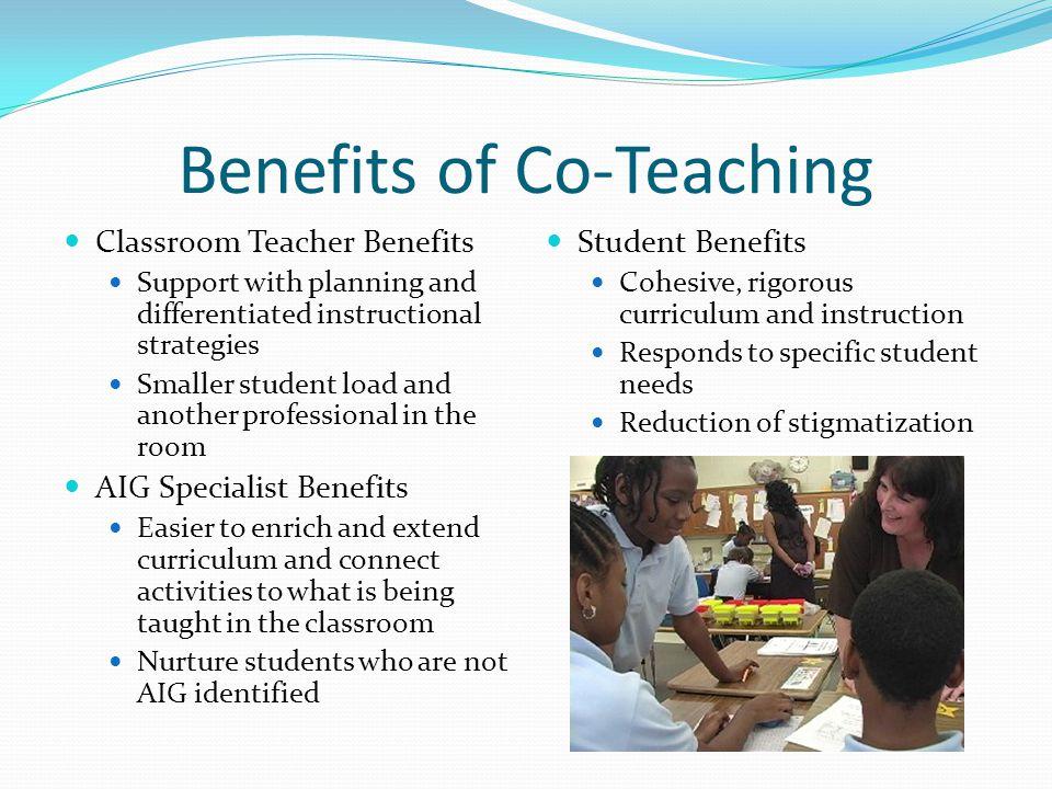 Benefits of Co-Teaching Classroom Teacher Benefits Support with planning and differentiated instructional strategies Smaller student load and another