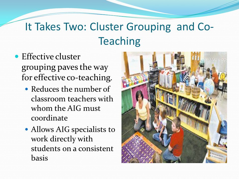 It Takes Two: Cluster Grouping and Co- Teaching Effective cluster grouping paves the way for effective co-teaching. Reduces the number of classroom te