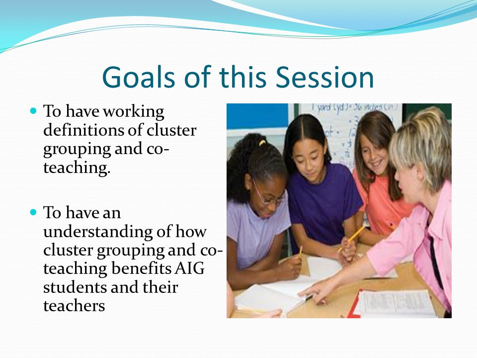 Goals of this Session To have working definitions of cluster grouping and co- teaching. To have an understanding of how cluster grouping and co- teach