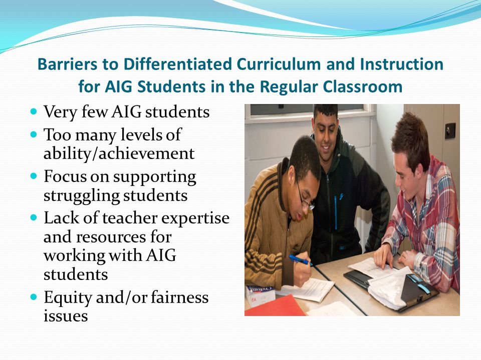 Barriers to Differentiated Curriculum and Instruction for AIG Students in the Regular Classroom Very few AIG students Too many levels of ability/achie