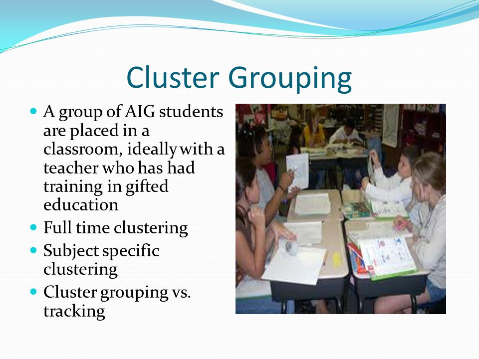 Cluster Grouping A group of AIG students are placed in a classroom, ideally with a teacher who has had training in gifted education Full time clusteri