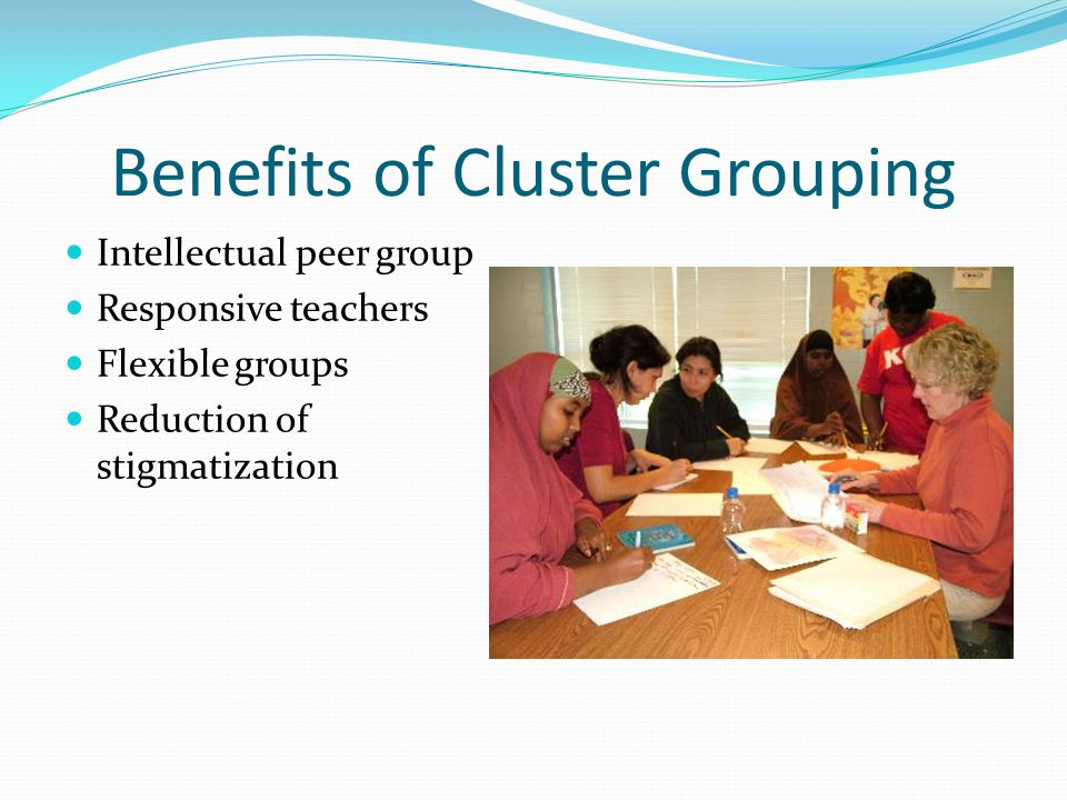 Benefits of Cluster Grouping Intellectual peer group Responsive teachers Flexible groups Reduction of stigmatization