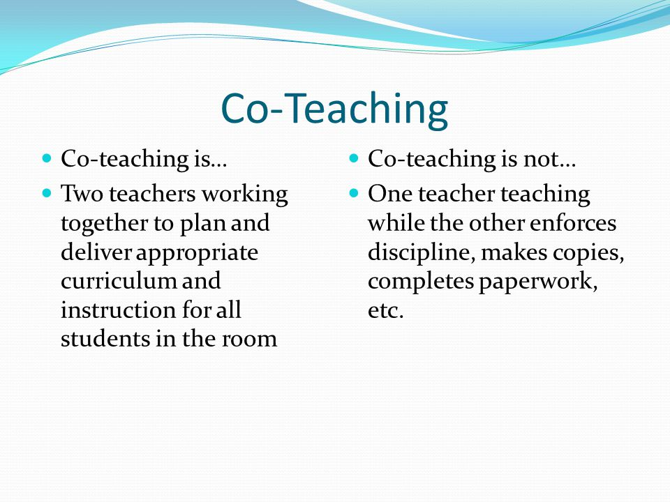 Co-Teaching Co-teaching is… Two teachers working together to plan and deliver appropriate curriculum and instruction for all students in the room Co-teaching is not… One teacher teaching while the other enforces discipline, makes copies, completes paperwork, etc.