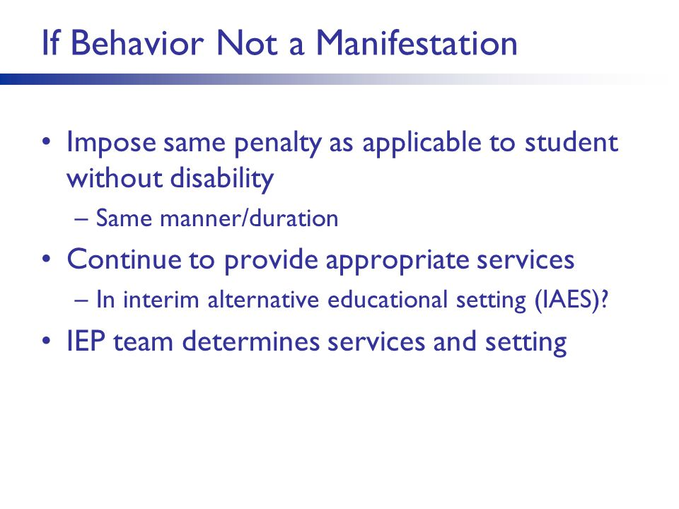 If Behavior Not a Manifestation Impose same penalty as applicable to student without disability –Same manner/duration Continue to provide appropriate