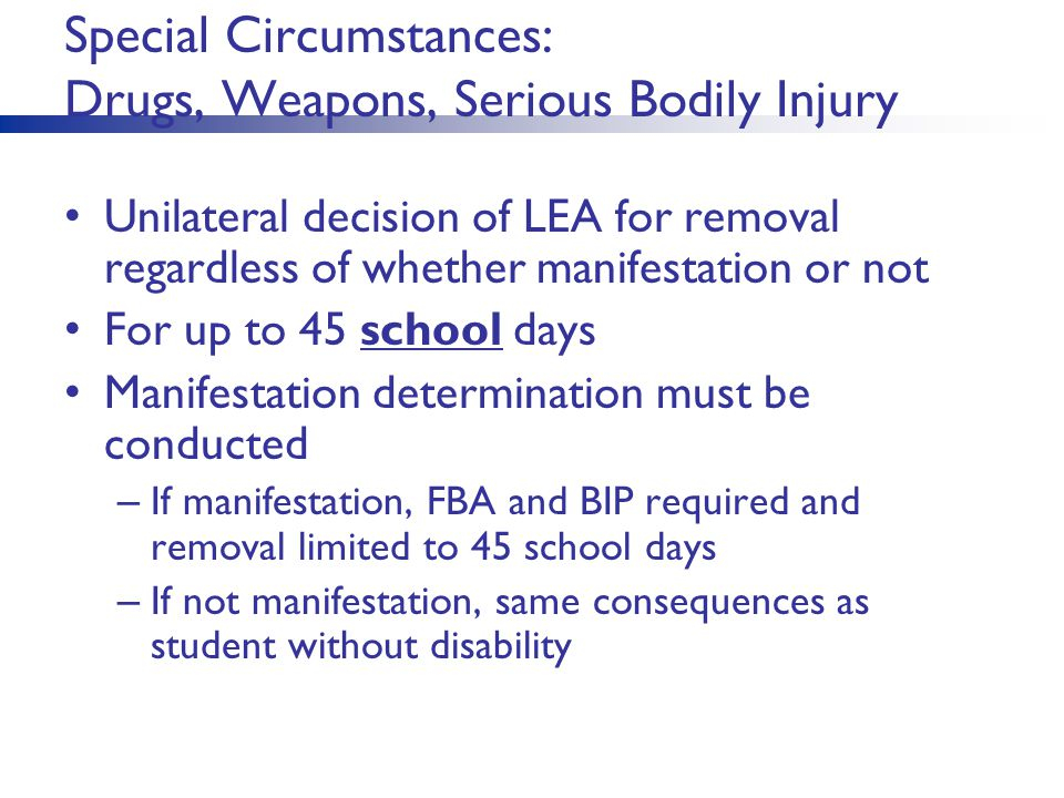 Special Circumstances: Drugs, Weapons, Serious Bodily Injury Unilateral decision of LEA for removal regardless of whether manifestation or not For up to 45 school days Manifestation determination must be conducted – If manifestation, FBA and BIP required and removal limited to 45 school days – If not manifestation, same consequences as student without disability