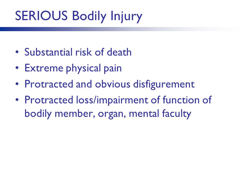 SERIOUS Bodily Injury Substantial risk of death Extreme physical pain Protracted and obvious disfigurement Protracted loss/impairment of function of bodily member, organ, mental faculty