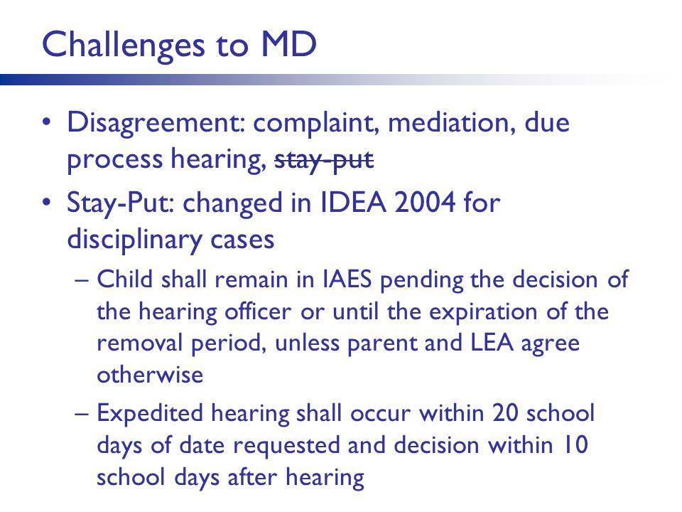 Challenges to MD Disagreement: complaint, mediation, due process hearing, stay-put Stay-Put: changed in IDEA 2004 for disciplinary cases –Child shall remain in IAES pending the decision of the hearing officer or until the expiration of the removal period, unless parent and LEA agree otherwise –Expedited hearing shall occur within 20 school days of date requested and decision within 10 school days after hearing