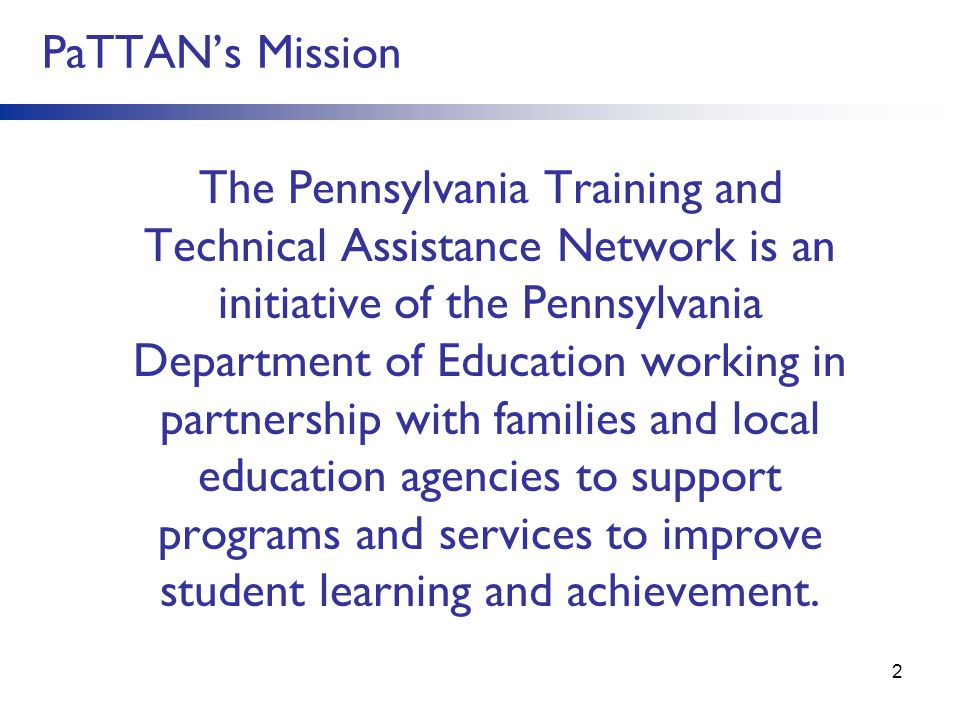 PaTTAN's Mission The Pennsylvania Training and Technical Assistance Network is an initiative of the Pennsylvania Department of Education working in partnership with families and local education agencies to support programs and services to improve student learning and achievement.