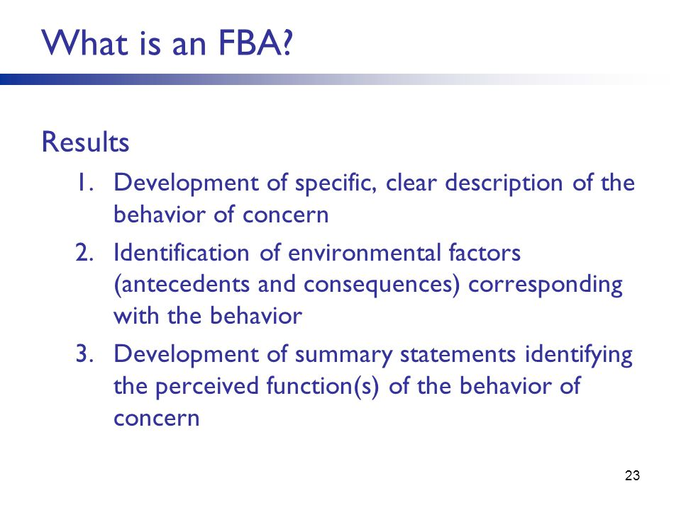 Results 1.Development of specific, clear description of the behavior of concern 2.Identification of environmental factors (antecedents and consequences) corresponding with the behavior 3.Development of summary statements identifying the perceived function(s) of the behavior of concern 23