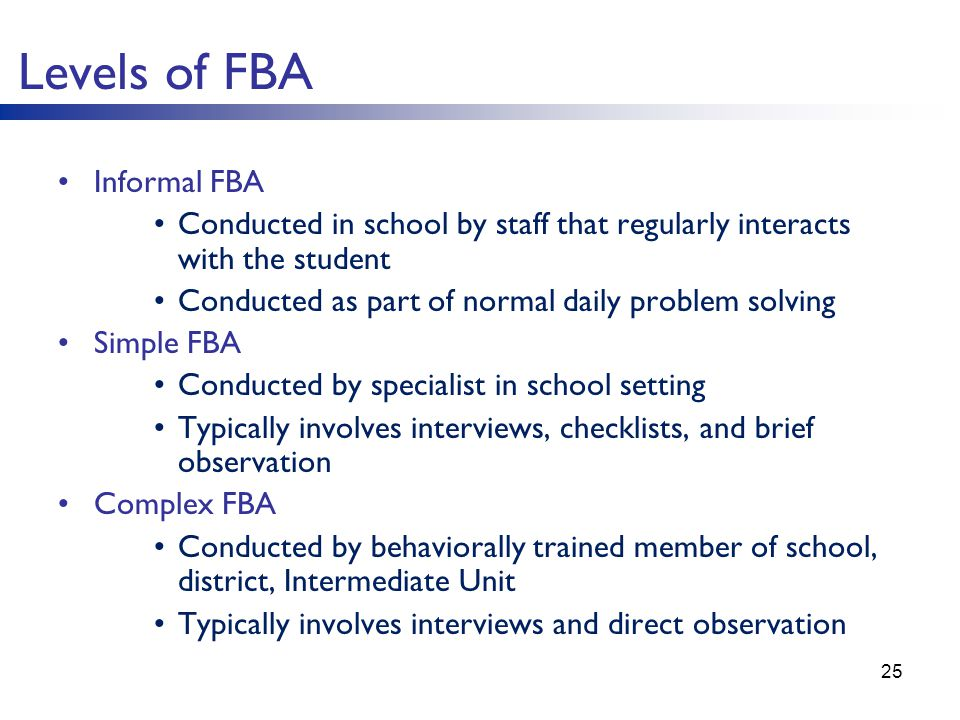 Levels of FBA Informal FBA Conducted in school by staff that regularly interacts with the student Conducted as part of normal daily problem solving Simple FBA Conducted by specialist in school setting Typically involves interviews, checklists, and brief observation Complex FBA Conducted by behaviorally trained member of school, district, Intermediate Unit Typically involves interviews and direct observation 25