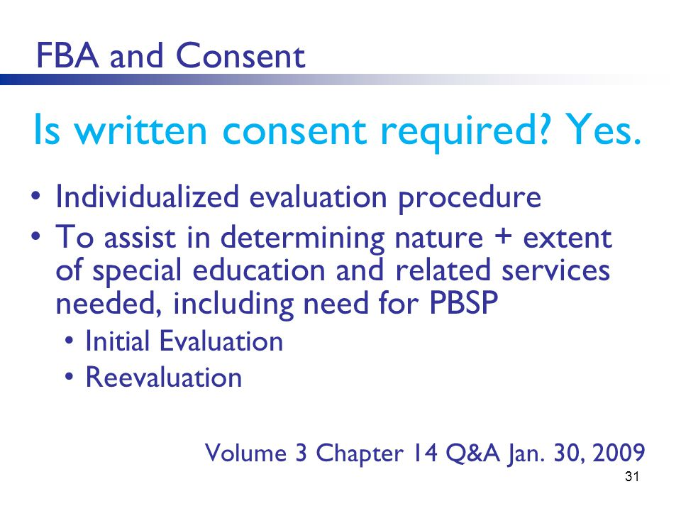 31 FBA and Consent Is written consent required? Yes. Individualized evaluation procedure To assist in determining nature + extent of special education