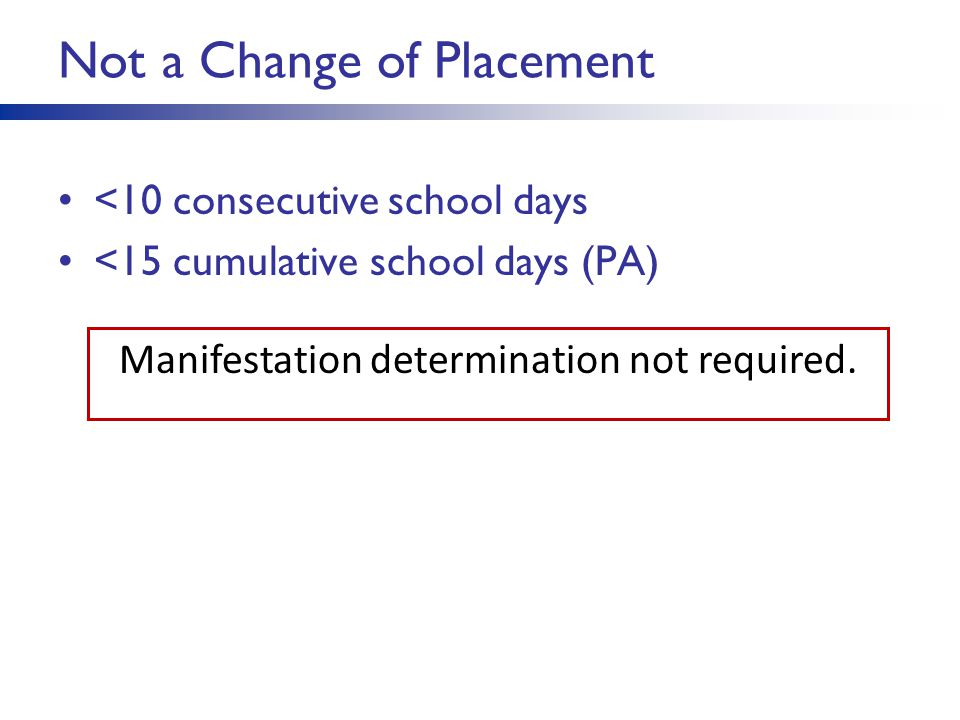 Change of Placement >10 consecutive school days Pattern of removals –> 10 consecutive school days OR –Series of removals constitute pattern > 10 school days in school year AND Behavior substantially similar to previous incidents AND Such factors as length of each removal, total amount of time removed, proximity of removals to one another –> 15 cumulative school days (PA) LEA determines if pattern on case-by-case basis –Determination subject to review Manifestation determination required.