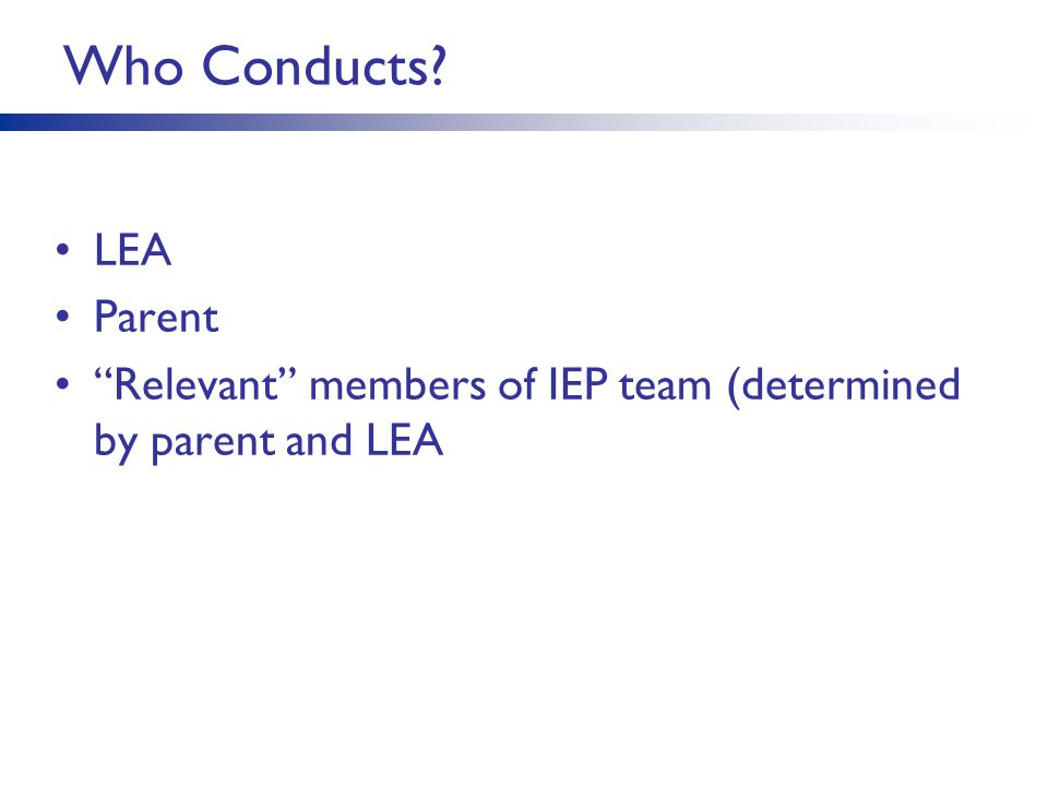Who Conducts? LEA Parent Relevant members of IEP team (determined by parent and LEA