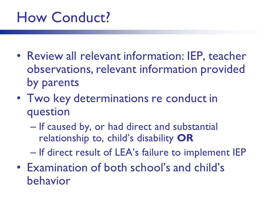 How Conduct? Review all relevant information: IEP, teacher observations, relevant information provided by parents Two key determinations re conduct in