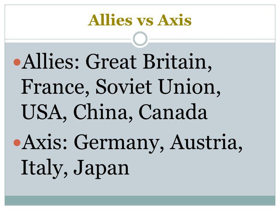 Allies vs Axis Allies: Great Britain, France, Soviet Union, USA, China, Canada Axis: Germany, Austria, Italy, Japan