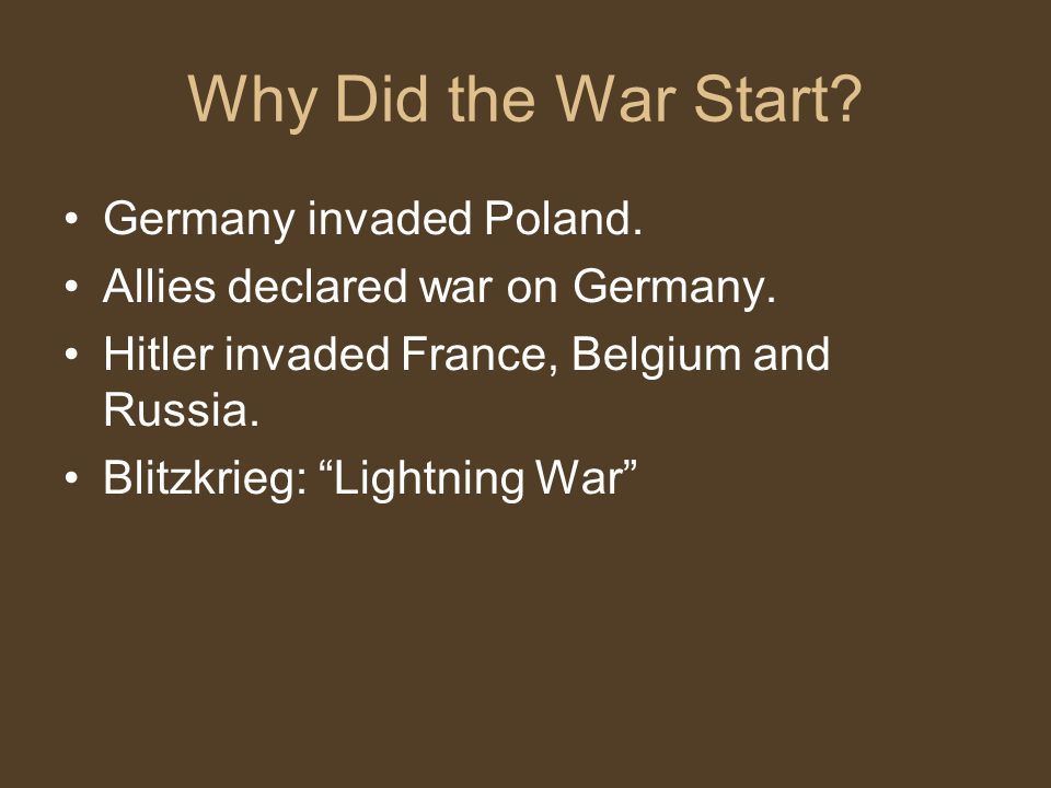 Why Did the War Start. Germany invaded Poland. Allies declared war on Germany.