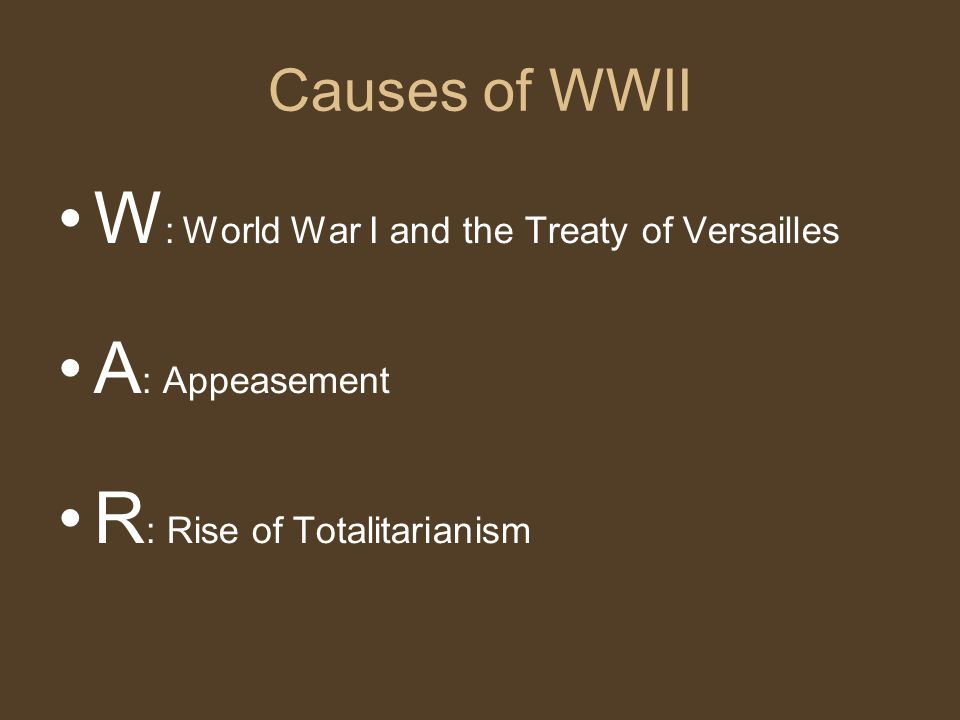 Causes of WWII W : World War I and the Treaty of Versailles A : Appeasement R : Rise of Totalitarianism