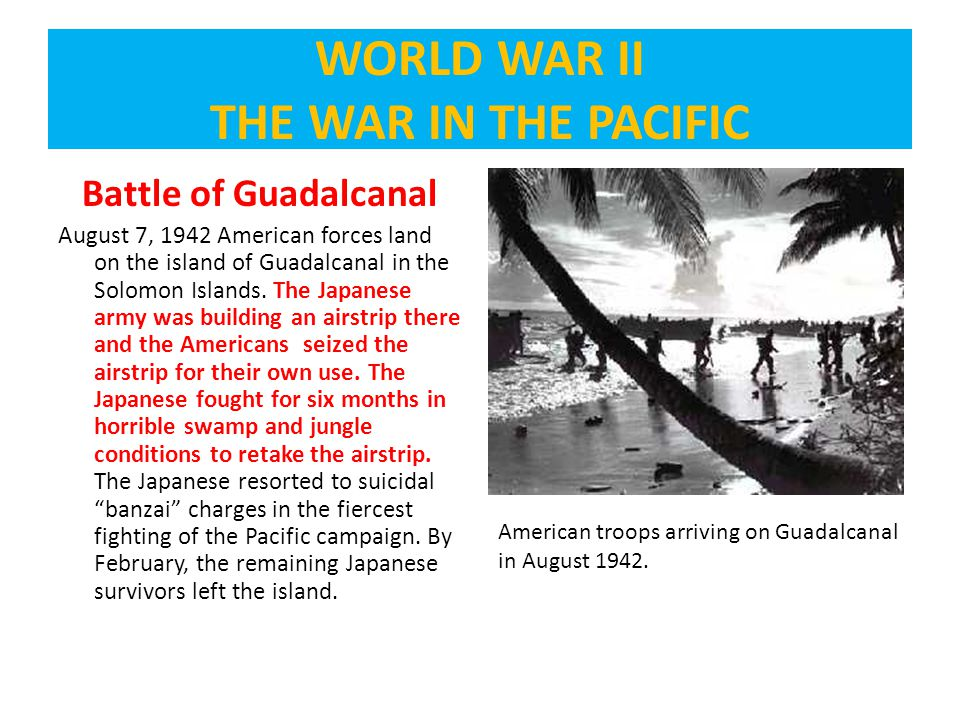 Battle of Guadalcanal August 7, 1942 American forces land on the island of Guadalcanal in the Solomon Islands.